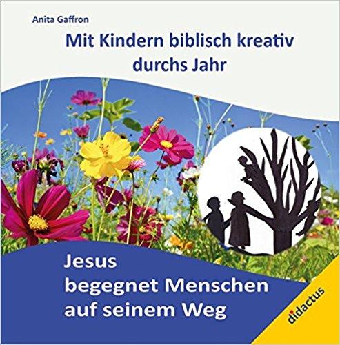 Jesus begegnet Menschen auf seinem Weg: Mit Kindern biblisch kreativ durchs Jahr