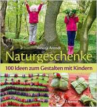Naturgeschenke: 100 Ideen zum Gestalten mit Kindern Taschenbuch – 12. März 2014
