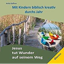 Jesus tut Wunder auf seinem Weg: Mit Kindern biblisch kreativ durchs Jahr
